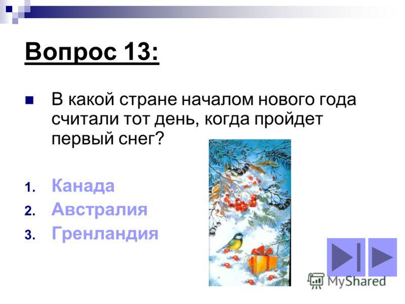 Вопрос 13: В какой стране началом нового года считали тот день, когда пройдет первый снег? 1. Канада 2. Австралия 3. Гренландия
