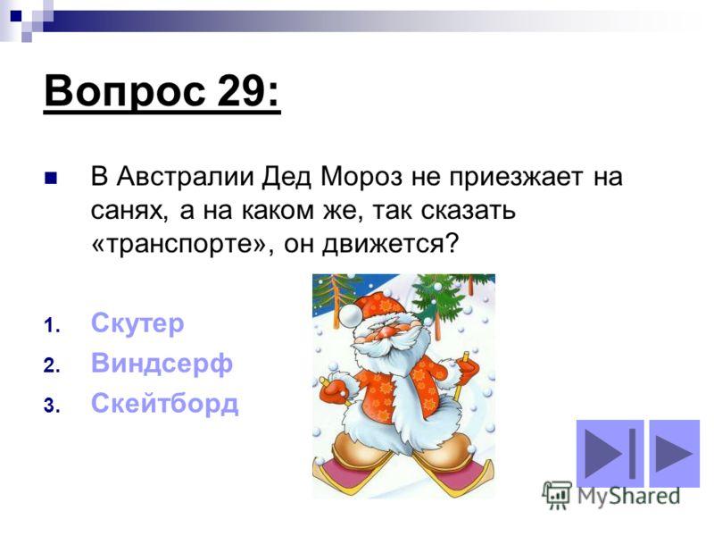 Вопрос 29: В Австралии Дед Мороз не приезжает на санях, а на каком же, так сказать «транспорте», он движется? 1. Скутер 2. Виндсерф 3. Скейтборд