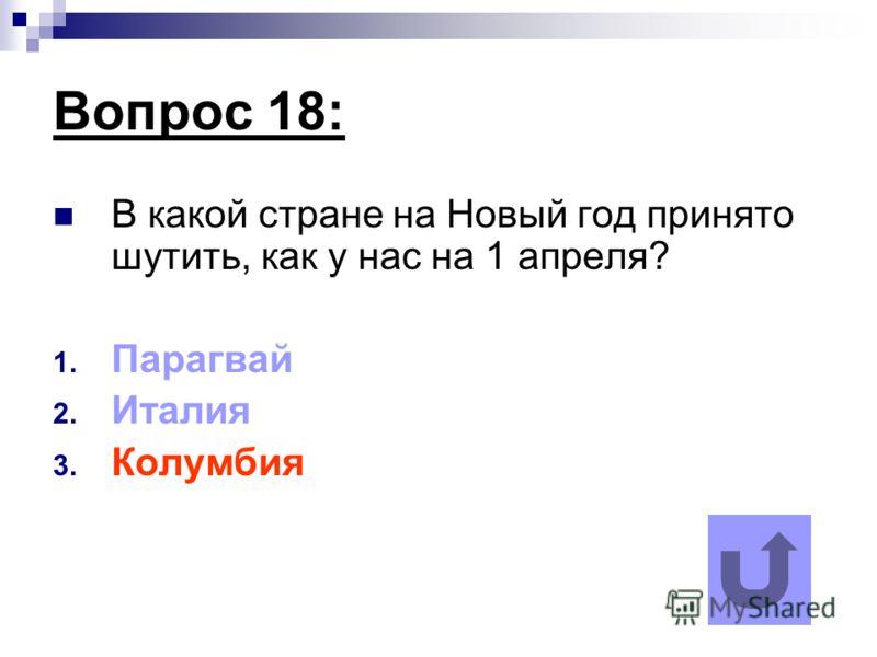 Вопрос 18: В какой стране на Новый год принято шутить, как у нас на 1 апреля? 1. Парагвай 2. Италия 3. Колумбия