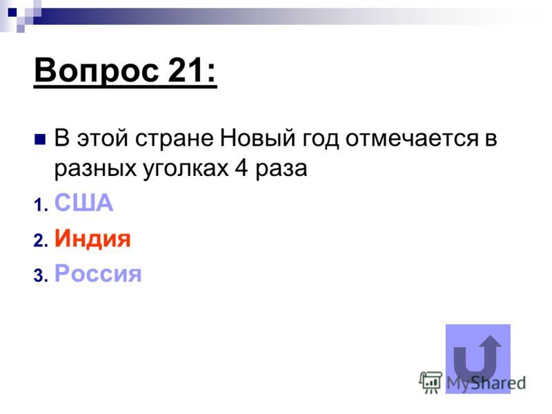 Вопрос 21: В этой стране Новый год отмечается в разных уголках 4 раза 1. США 2. Индия 3. Россия