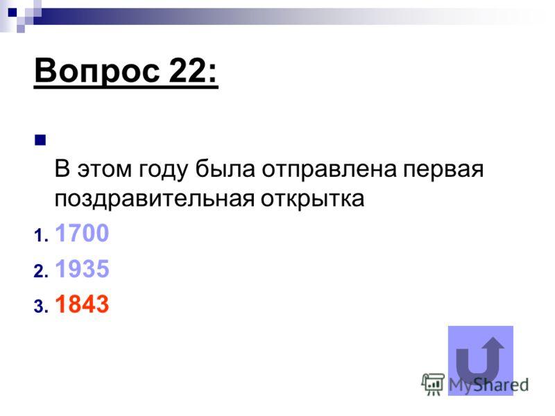 Вопрос 22: В этом году была отправлена первая поздравительная открытка 1. 1700 2. 1935 3. 1843