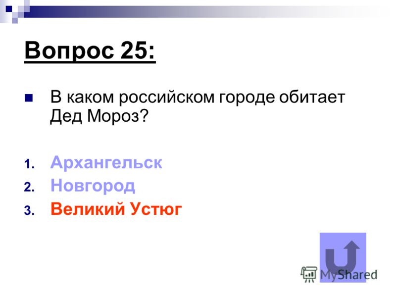 Вопрос 25: В каком российском городе обитает Дед Мороз? 1. Архангельск 2. Новгород 3. Великий Устюг
