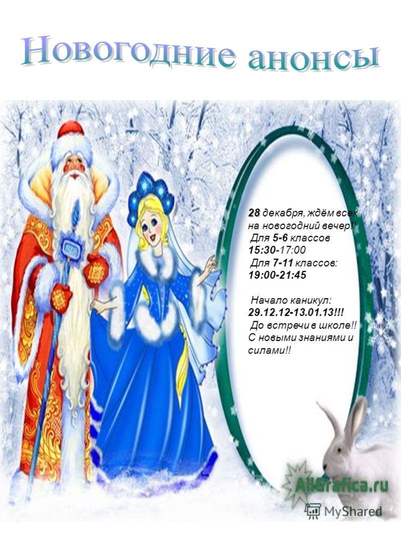 28 28 декабря, ждём всех на новогодний вечер!! Для 5-6 классов 15:30-17:00 Для 7-11 классов: 19:00-21:45 Начало каникул: 29.12.12-13.01.13!!! До встречи в школе!! С новыми знаниями и силами!!