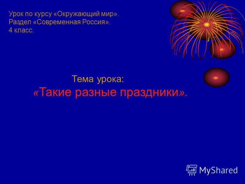Урок по курсу «Окружающий мир». Раздел «Современная Россия». 4 класс. Тема урока: « Такие разные праздники ».