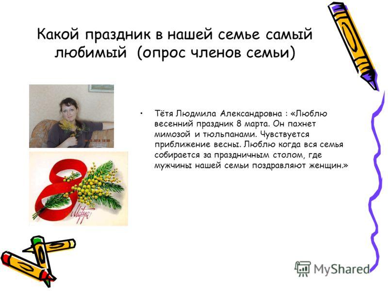 Какой праздник в нашей семье самый любимый (опрос членов семьи) Тётя Людмила Александровна : «Люблю весенний праздник 8 марта. Он пахнет мимозой и тюльпанами. Чувствуется приближение весны. Люблю когда вся семья собирается за праздничным столом, где