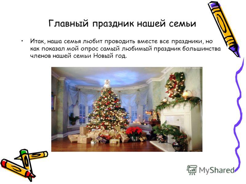 Главный праздник нашей семьи Итак, наша семья любит проводить вместе все праздники, но как показал мой опрос самый любимый праздник большинства членов нашей семьи Новый год.