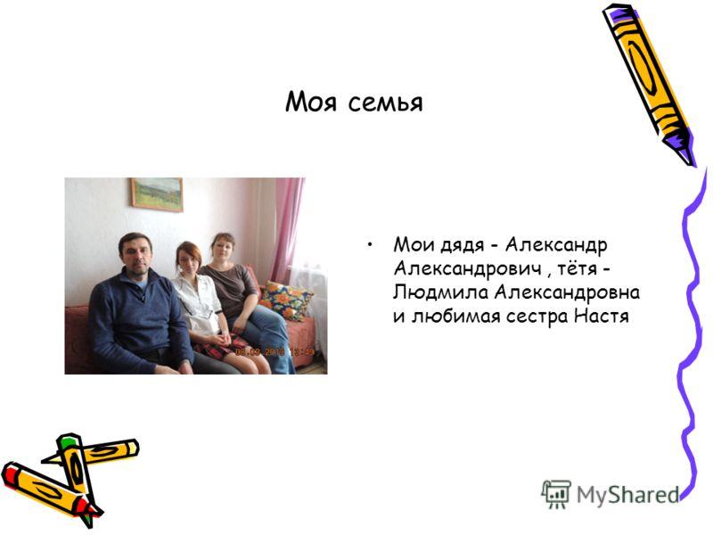 Моя семья Мои дядя - Александр Александрович, тётя - Людмила Александровна и любимая сестра Настя