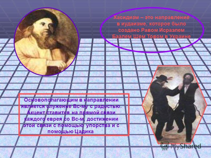 Хасидизм – это направление в иудаизме, которое было создано Равом Исраэлем Баалем Шем Товом в Украине Основополагающим в направлении является служение Вс-му с радостью. Акцент ставится на прямой связи каждого еврея со Вс-м, достижении этой связи с по