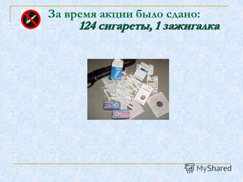 124 сигареты, 1 зажигалка За время акции было сдано: 124 сигареты, 1 зажигалка
