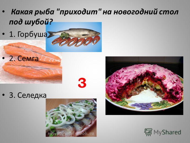 Какая рыба приходит на новогодний стол под шубой? 1. Горбуша 2. Семга 3. Селедка 3