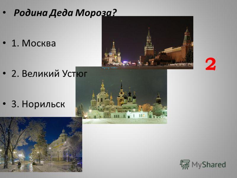 Родина Деда Мороза? 1. Москва 2. Великий Устюг 3. Норильск 2