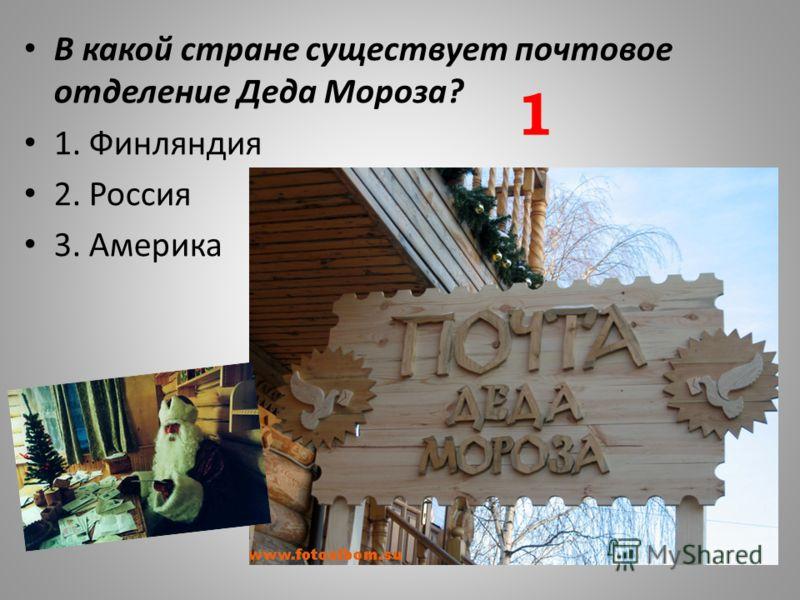 В какой стране существует почтовое отделение Деда Мороза? 1. Финляндия 2. Россия 3. Америка 1