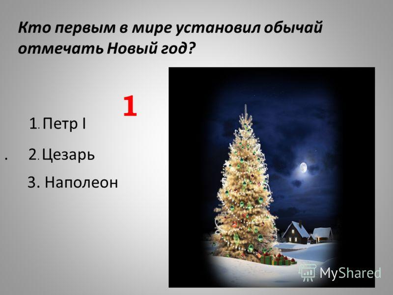 Кто первым в мире установил обычай отмечать Новый год?. 2. Цезарь 1. Петр I 3. Наполеон 1