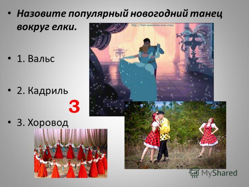 Назовите популярный новогодний танец вокруг елки. 1. Вальс 2. Кадриль 3. Хоровод 3