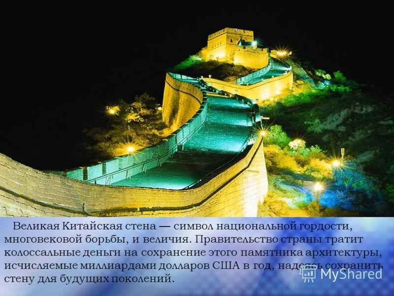 Великая Китайская стена символ национальной гордости, многовековой борьбы, и величия. Правительство страны тратит колоссальные деньги на сохранение этого памятника архитектуры, исчисляемые миллиардами долларов США в год, надеясь сохранить стену для б