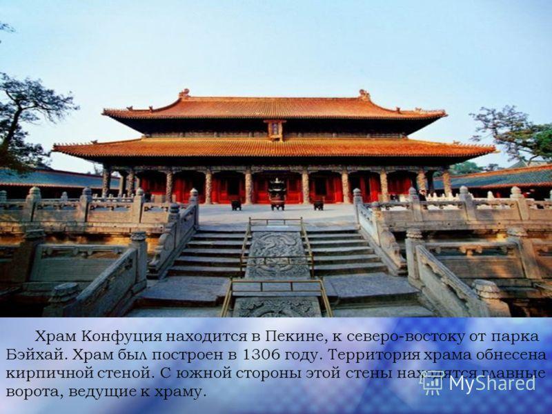 Храм Конфуция находится в Пекине, к северо-востоку от парка Бэйхай. Храм был построен в 1306 году. Территория храма обнесена кирпичной стеной. С южной стороны этой стены находятся главные ворота, ведущие к храму.