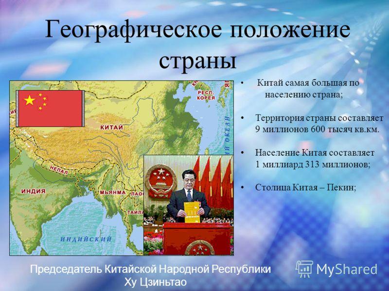 Географическое положение страны Китай самая большая по населению страна; Территория страны составляет 9 миллионов 600 тысяч кв.км. Население Китая составляет 1 миллиард 313 миллионов; Столица Китая – Пекин; Председатель Китайской Народной Республики