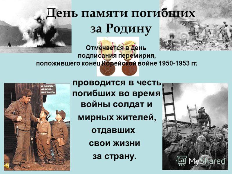 День памяти погибших за Родину проводится в честь погибших во время войны солдат и мирных жителей, отдавших свои жизни за страну. Отмечается в день подписания перемирия, положившего конец Корейской войне 1950-1953 гг.