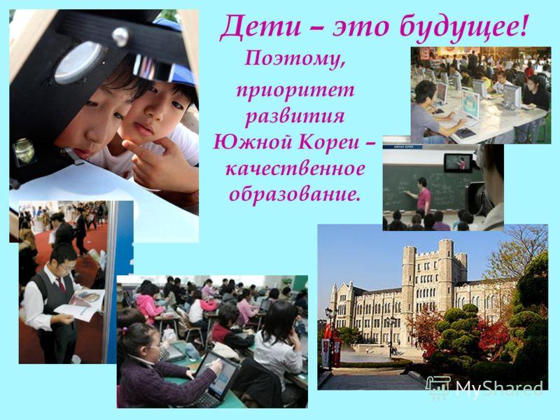 Дети – это будущее! Поэтому, приоритет развития Южной Кореи – качественное образование.