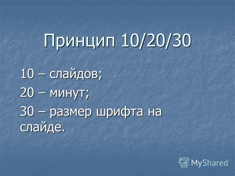 Принцип 10/20/30 10 – слайдов; 20 – минут; 30 – размер шрифта на слайде.