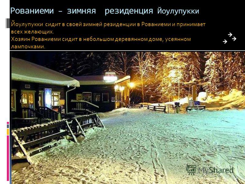 Дом Великого Йоулупукки Вся суета прекращается в Рождественскую полночь. Когда над Лапландией сгущается тьма и не видно ничего, кроме звезд, по всей деревне проносится тихий звон рождественских колокольчиков.