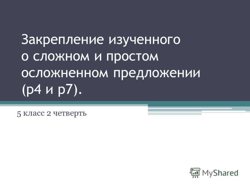 Закрепление изученного о сложном и простом осложненном предложении (р4 и р7). 5 класс 2 четверть