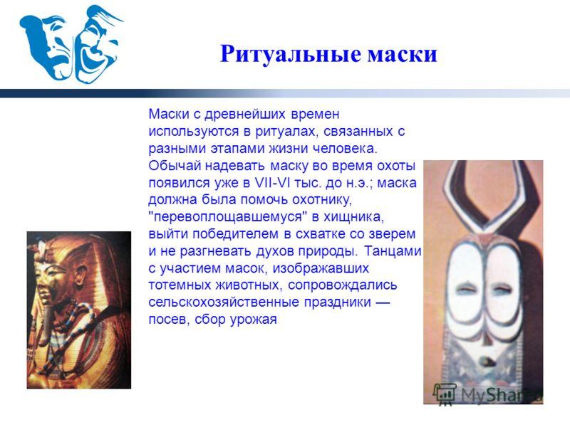 Ритуальные маски Маски с древнейших времен используются в ритуалах, связанных с разными этапами жизни человека. Обычай надевать маску во время охоты появился уже в VII-VI тыс. до н.э.; маска должна была помочь охотнику,