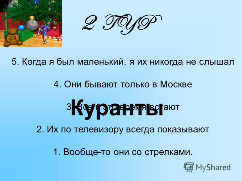 5. Когда я был маленький, я их никогда не слышал 4. Они бывают только в Москве 3. Все в это время встают 2. Их по телевизору всегда показывают 1. Вообще-то они со стрелками. 2 TYP Куранты