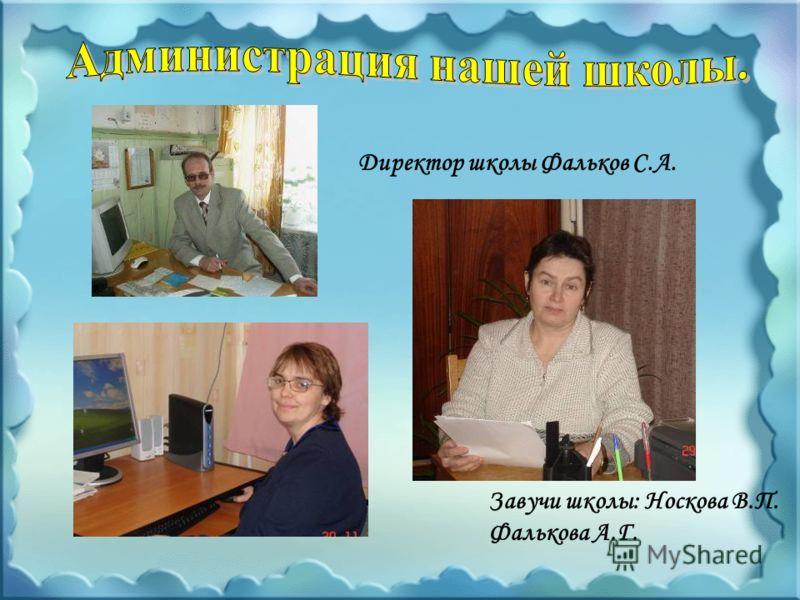 Директор школы Фальков С.А. Завучи школы: Носкова В.П. Фалькова А.Г.