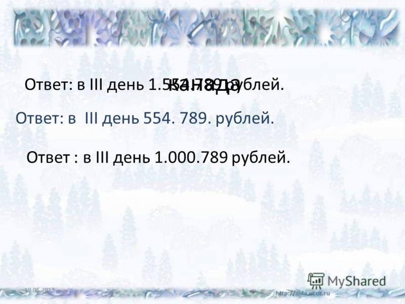 канада Ответ: в III день 1.554.789 рублей. 19.05.20135 Ответ: в III день 554. 789. рублей. Ответ : в III день 1.000.789 рублей.