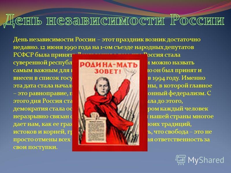 День независимости России – этот праздник возник достаточно недавно. 12 июня 1990 года на 1-ом съезде народных депутатов РСФСР была принята Декларация о том, что Россия стала суверенной республикой. День независимости можно назвать самым важным для н