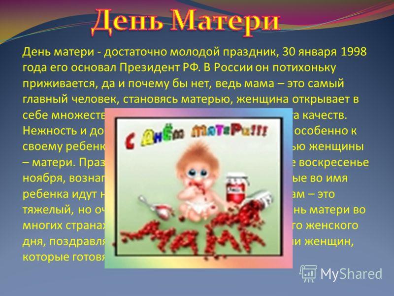 День матери - достаточно молодой праздник, 30 января 1998 года его основал Президент РФ. В России он потихоньку приживается, да и почему бы нет, ведь мама – это самый главный человек, становясь матерью, женщина открывает в себе множество новых, скрыт