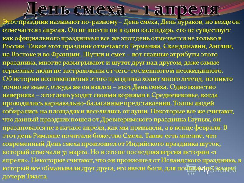 Этот праздник называют по-разному – День смеха, День дураков, но везде он отмечается 1 апреля. Он не внесен ни в один календарь, его не существует как официального праздника и все же этот день отмечается не только в России. Также этот праздник отмеча