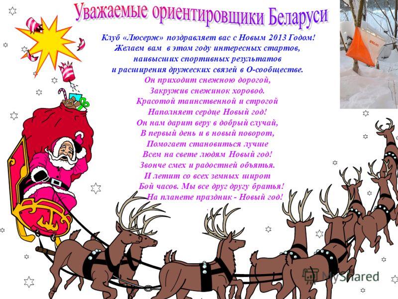 Клуб «Люсерж» поздравляет вас с Новым 2013 Годом! Желаем вам в этом году интересных стартов, наивысших спортивных результатов и расширения дружеских связей в О-сообществе. Он приходит снежною дорогой, Закружив снежинок хоровод. Красотой таинственной