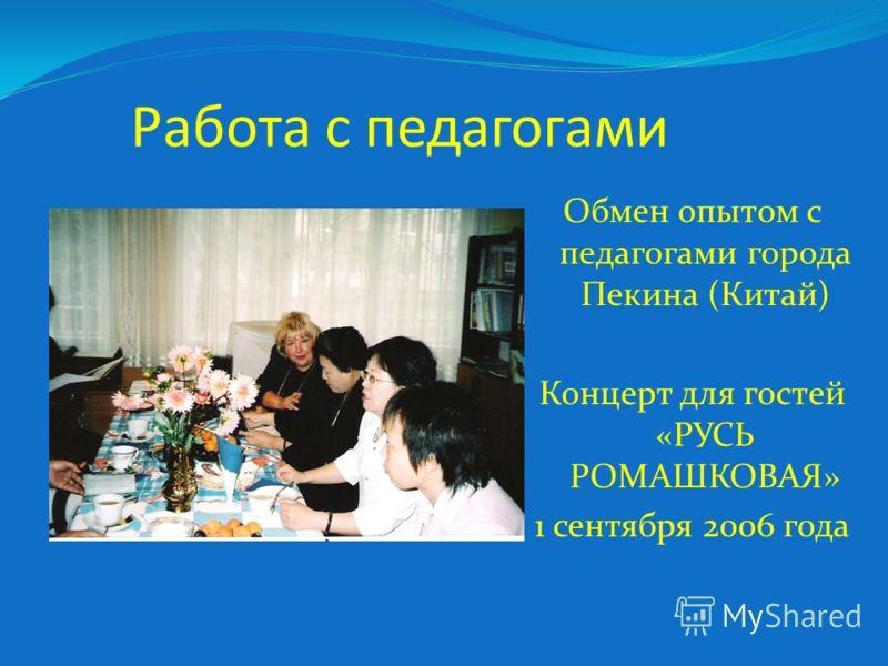 Работа с педагогами Обмен опытом с педагогами города Пекина (Китай) Концерт для гостей «РУСЬ РОМАШКОВАЯ» 1 сентября 2006 года
