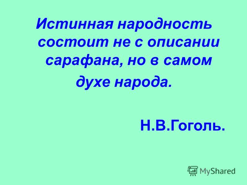 Истинная народность состоит не с описании сарафана, но в самом духе народа. Н.В.Гоголь.