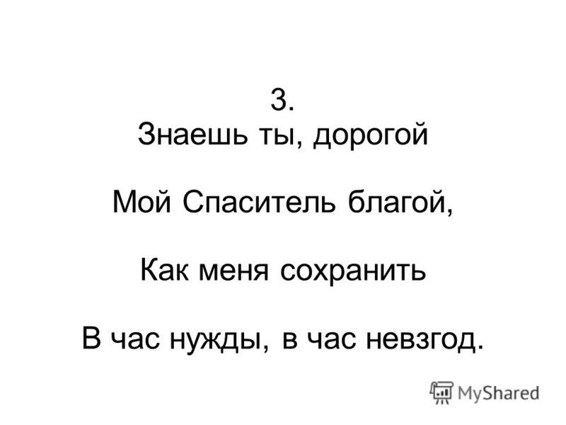 3. Знаешь ты, дорогой Мой Спаситель благой, Как меня сохранить В час нужды, в час невзгод.