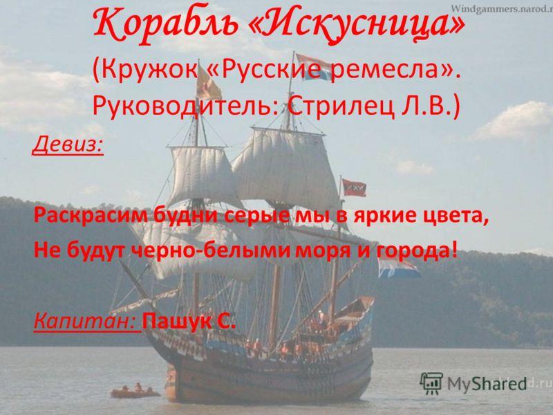 Корабль «Искусница» (Кружок «Русские ремесла». Руководитель: Стрилец Л.В.) Девиз: Раскрасим будни серые мы в яркие цвета, Не будут черно-белыми моря и города! Капитан: Пашук С.
