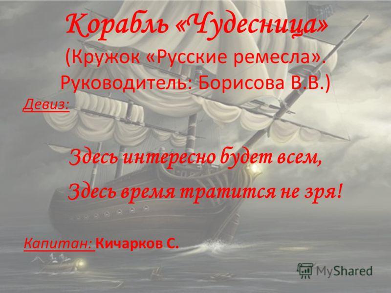 Корабль «Чудесница» (Кружок «Русские ремесла». Руководитель: Борисова В.В.) Девиз: Здесь интересно будет всем, Здесь время тратится не зря! Капитан: Кичарков С.