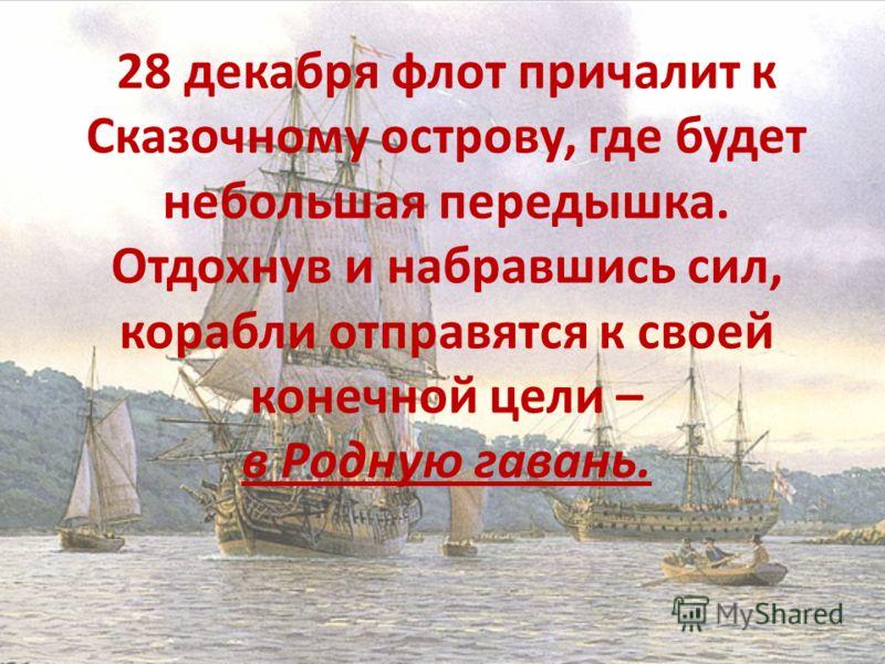 28 декабря флот причалит к Сказочному острову, где будет небольшая передышка. Отдохнув и набравшись сил, корабли отправятся к своей конечной цели – в Родную гавань.
