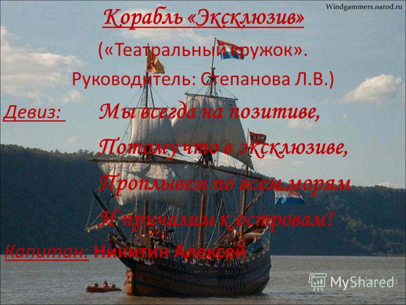 Корабль «Эксклюзив» («Театральный кружок». Руководитель: Степанова Л.В.) Девиз: Мы всегда на позитиве, Потому что в эксклюзиве, Проплывем по всем морям И причалим к островам! Капитан: Никитин Алексей