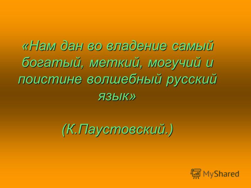 «Нам дан во владение самый богатый, меткий, могучий и поистине волшебный русский язык» (К.Паустовский.)