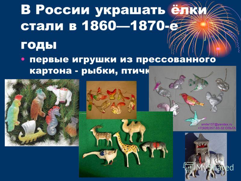 В России украшать ёлки стали в 18601870-е годы первые игрушки из прессованного картона - рыбки, птички, животные