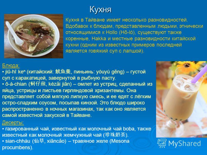 Кухня Кухня в Тайване имеет несколько разновидностей. Вдобавок к блюдам, представленным людьми, этнически относящимися к Hollo (Hō-ló), существуют также коренные, Hakka и местные разновидности китайской кухни (одним из известных примеров последней яв