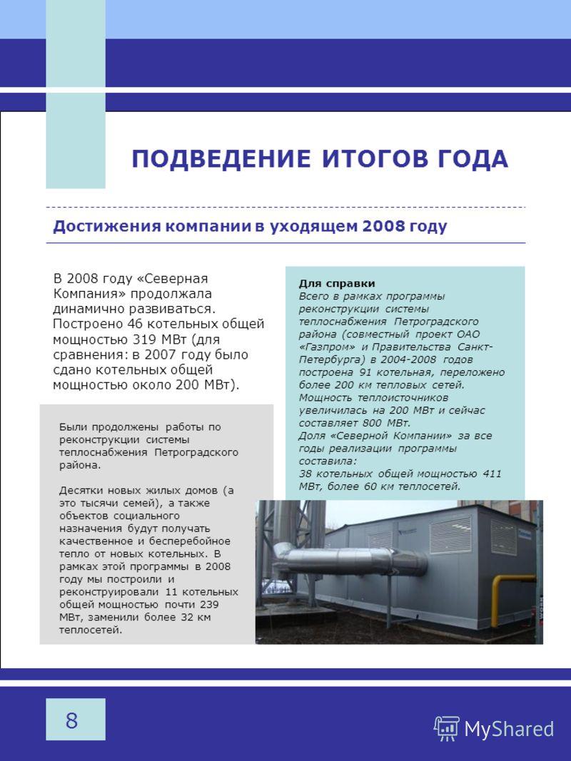 8 ПОДВЕДЕНИЕ ИТОГОВ ГОДА Достижения компании в уходящем 2008 году В 2008 году «Северная Компания» продолжала динамично развиваться. Построено 46 котельных общей мощностью 319 МВт (для сравнения: в 2007 году было сдано котельных общей мощностью около