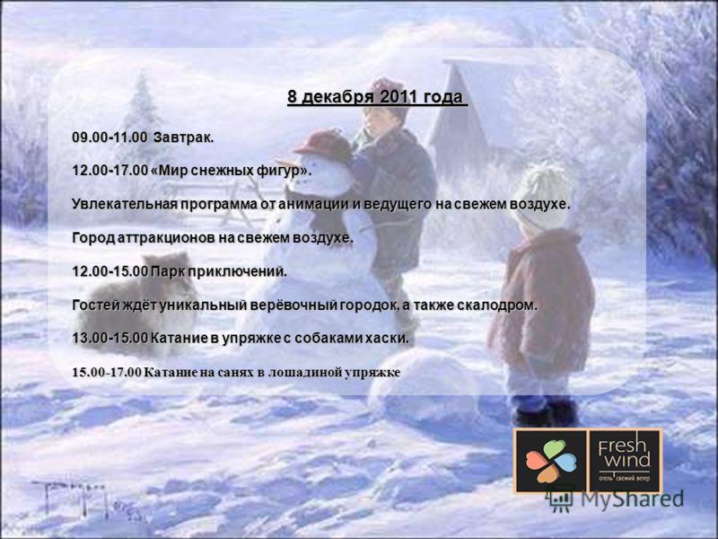 8 декабря 2011 года 8 декабря 2011 года 09.00-11.00 Завтрак. 12.00-17.00 «Мир снежных фигур». Увлекательная программа от анимации и ведущего на свежем воздухе. Город аттракционов на свежем воздухе. 12.00-15.00 Парк приключений. Гостей ждёт уникальный