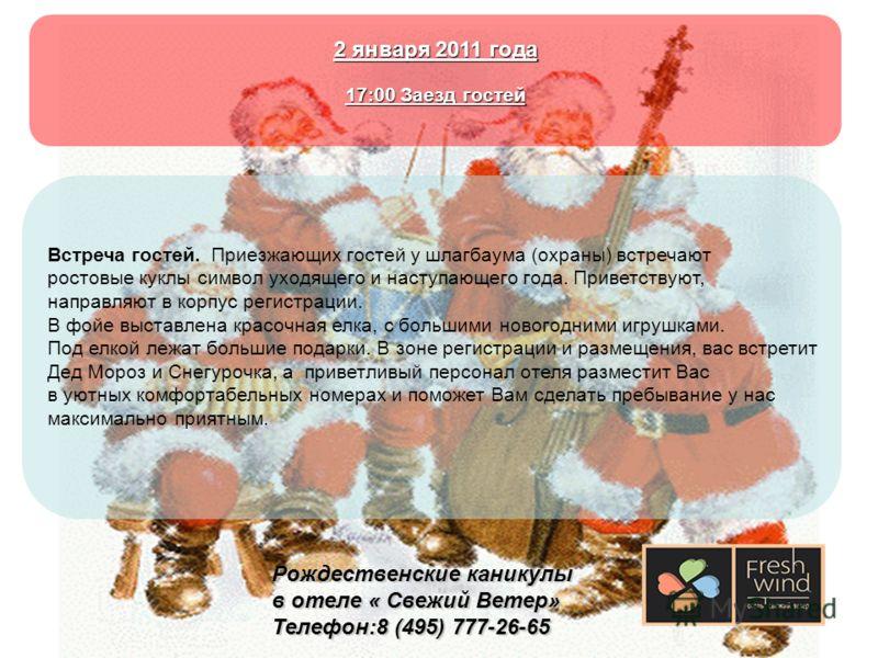 Рождественские каникулы в отеле « Свежий Ветер» Телефон:8 (495) 777-26-65 2 января 2011 года 17:00 Заезд гостей Встреча гостей. Приезжающих гостей у шлагбаума (охраны) встречают ростовые куклы символ уходящего и наступающего года. Приветствуют, напра