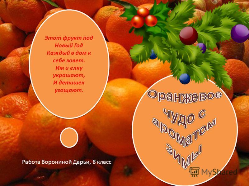 Этот фрукт под Новый Год Каждый в дом к себе зовет. Им и елку украшают, И детишек угощают. Работа Ворониной Дарьи, 8 класс
