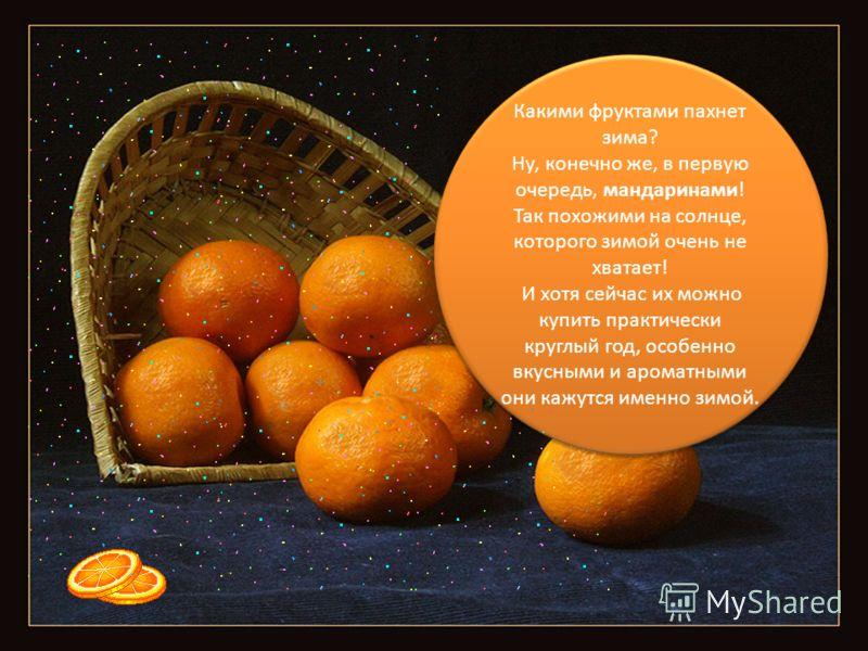 Какими фруктами пахнет зима? Ну, конечно же, в первую очередь, мандаринами! Так похожими на солнце, которого зимой очень не хватает! И хотя сейчас их можно купить практически круглый год, особенно вкусными и ароматными они кажутся именно зимой. Каким