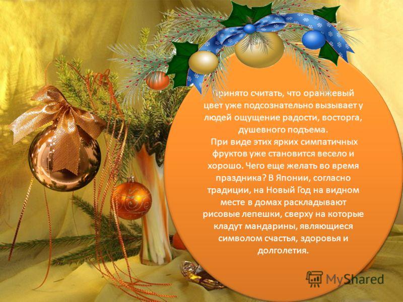 Принято считать, что оранжевый цвет уже подсознательно вызывает у людей ощущение радости, восторга, душевного подъема. При виде этих ярких симпатичных фруктов уже становится весело и хорошо. Чего еще желать во время праздника? В Японии, согласно трад
